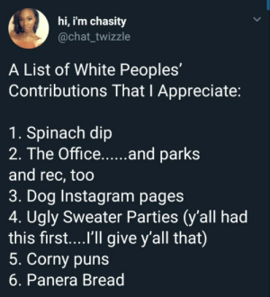 spinach dip be hittin by Throwdemcurves MORE MEMES: hi, i'm chasity  @chat_twizzle  A List of White Peoples'  Contributions That I Appreciate:  1. Spinach dip  and rec, too  3. Dog Instagram pages  4. Ugly Sweater Parties (y'all had  this first....'ll give y'all that)  5. Corny puns  6. Panera Bread spinach dip be hittin by Throwdemcurves MORE MEMES