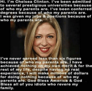 America, Chelsea, and Chelsea Clinton: Hi. I'm Chelsea Clinton. I've been admitted  to several prestigious universities because  of who my parents are. I've been conferred  degrees because of who my parents are.  I was given my jobs & positions because of  who my parents are.  I've never earned less than six figures  because of who my parents are. I have  achieved nothing on my own merit & for the  rest of my life, despite having no real  experience, I will make mittions of dollars  for doing nothing because of who my  parents are. God Bless America & God  Bless all of you idiots who revere my  family Damn you Chelsea!!