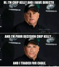 Chip Kelly, DirecTV, and Chips: HI, IM CHIP KELLY ANDIHAVE DIRECTV  om  @NFL MEMES  AND ITM POOR DECISION CHIP KELLY  AND I TRADED FOR CABLE. Chip Kelly is that guy in your fantasy league that can't win so he drops all his players