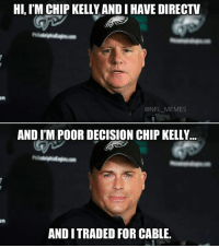 HI, IM CHIP KELLYANDIHAVE DIRECTV  ONFL MEMES  AND IM POOR DECISION CHIP KELLY...  AND I TRADED FOR CABLE.
