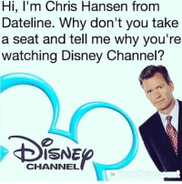 Yall just determined to kill me today 😂😂😂💀💀👻: Hi, I'm Chris Hansen from  Dateline. Why don't you take  a seat and tell me why you're  watching Disney Channel?  CHANNEL Yall just determined to kill me today 😂😂😂💀💀👻