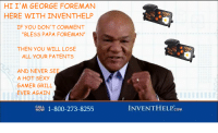 """Blessed, Sexy, and Dank Memes: HI I'M GEORGE FOREMAN  HERE WITH INVENTHELP  IF YOU DON'T COMMENT  """"BLESS PAPA FOREMAN""""  THEN YOU WILL LOSE  ALL YOUR PATENTS  AND NEVER SEE  A HOT SEXY  GAMER GRILL  EVER AGAIN  CALL  1-800-273-8255  NOW  INVENTH COM HOT, SEXY JAPANESE GAMER GRILL PLAYING CS:GO"""