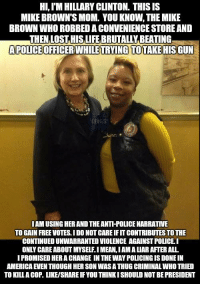America, Hillary Clinton, and Life: HI,I'M HILLARY CLINTON. THIS IS  MIKE BROWN'S MOM. YOU KNOW, THE MIKE  BROWN WHO ROBBED A CONVENIENCE STORE ANID  THEN LOSTHIS LIFE BRUTALLY BEATING  APOLICE OFFICERWHILE TRYING TOTAKE HIS GUN  LIVES  IAM USING HER AND THE ANTI-POLICE NARRATIVE  TO GAIN FREE VOTES. I DO NOT CARE IF IT CONTRIBUTES TO THE  CONTINUED UNWARRANTED VIOLENCE AGAINST POLICEI  ONLY CARE ABOUT MYSELF.I MEAN, IAMA LIAR AFTER ALL  I PROMISED HER A CHANGE IN THE WAY POLICING IS DONE IN  AMERICA EVEN THOUGH HER SON WAS A THUGCRIMINAL WHO TRIED  TO KILLA COP. LIKE/SHARE IF YOU THINKI SHOULD NOT BE PRESIDENT Let's BLOW THIS UP! The media can't keep us quiet!  --  Cold Dead Hands Gear & Apparel: CDH2A.COM/STORE
