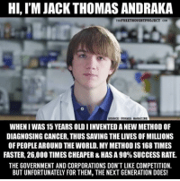 Facebook, Memes, and News: HI, I'M JACK THOMAS ANDRAKA  THEFREETBOUGHTPROJECT COH  SOURCE: FORBES HAGAZINE  WHENI WASS 15 YEARS OLDIINVENTED ANEW METHOD OF  DIAGNOSING CANCER, THUS SAVING THE LIVES OF MILLIONS  OF PEOPLEAROUND THE WORLD. MY METHOD IS 168 TIMES  FASTER, 26,000 TIMES CHEAPER &HAS A 90% SUCCESSRATE.  THE GOVERNMENT AND CORPORATIONS DON'T LIKE COMPETITION.  BUT UNFORTUNATELY FOR THEM, THE NEXT GENERATION DOES! 💭 An educated Mind is the most Powerful Weapon we can use to change the World... ✌️ Join Us: @TheFreeThoughtProject 💭 TheFreeThoughtProject 💭 LIKE our Facebook page & Visit our website for more News and Information. Link in Bio... 💭 www.TheFreeThoughtProject.com