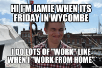 working from home: HI iM JAMIE WHEN ITS  FRIDAY IN WYCOMBE  I DO LOTS OF WORK LIKE  WHEN WORK FROM HOME
