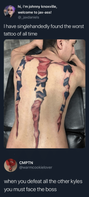 This isn't even his final form.: hi, i'm johnny knoxville,  welcome to jax-ass!  _jaxdaniels  Thave singlehandedly found the worst  tattoo of all time   CMPTN  @warmcookielover  when you defeat all the other kyles  you must face the boss This isn't even his final form.
