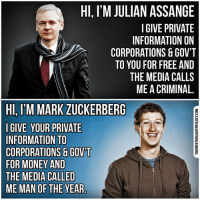 Facebook, Funny, and Mark Zuckerberg: HI, I'M JULIAN ASSANGE  I GIVE PRIVATE  INFORMATION ON  CORPORATIONS &GOVT  TO YOU FOR FREE AND  THE MEDIA CALLS  ME A CRIMINAL.  HI, I'M MARK ZUCKERBERG  GIVE YOUR PRIVATE  INFORMATION TO  CORPORATIONS GOVT  FOR MONEY AND  THE MEDIA CALLED  ME MAN OF THE YEAR 💭 Funny how that works, isn't it? 💭🤔🤔🤔💭 Join Us: @TheFreeThoughtProject 💭 TheFreeThoughtProject 💭 LIKE our Facebook page & Visit our website for more News and Information. Link in Bio... 💭 www.TheFreeThoughtProject.com