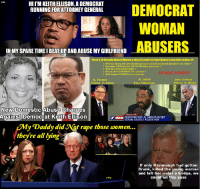 al green: HI I'M KEITH ELLISON, A DEMOCRAT  RUNNING FOR ATTORNEY GENERAL  WOMAN  ABUSERS  INMY SPARE TIME I BEAT UP AND ABUSE MY GIRLFRIEND  These 3 all Sexually Ahused Women & they ALL used Tax Payer Money to pay their victims off  1. WHO was the one who authorized this money be put in the budget and allocated for sex crimes?  2. How many YEARS have the TAX PAYERS had to pay for this?  3. WHO HAS USED THESE FUNDS?  4. Has any of this TAX MONEY been paid back ?  5. WHO decides HOW MUCH is to be paid out  WE WANT ANSWERS  AL GREEN  STILL EMPLOYEED  JOHN CONYERS  FORCED TO RESIGN  AL FRANKIN  New Domestic Abuse Charges  Against Democrat Keith Ellison  CAPITOL HILL  AM DEMOCRAT REP. AL GREEN'S SECRET  SEXUAL ASSAULT ALLEGATION  y Daddy did Not rape those women...  they're all lying  If only Kavanaugh had gotten  Drunk, killed the young woman  and left her under a bridge, we  could let this pass  ssbep