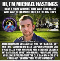 "Memes, Huffington, and Huffington Post: HI,IM MICHAEL HASTINGS  I WAS APRIZEWINNING ANTHWARJOURNALIST  WHO WASBEING MONITORED BY THE U.S. GOVT  ELLIGEM  OPERATW  FREETHOUGHTPROJECT  AFTER TELLING MYCOLLEAGUESI WAS ""ONTO A BIG STORY""  AND THAT SOMEONE HAD BEEN TAMPERING WITH MY CAR""  I WAS KILLED WHEN MY BRAND NEW MERCEDES CRASHED  INTOATREE ANDBURSTINTO FLAMES FOUR YEARS LATER,  WIKILEAKSREVELAED THAT THE CIA. CAN HACKCARSTO  CARRY OUT UNDETECTABLE ASSASSINATIONS"" 💭 WikiLeaks: CIA Can Hack Cars to Carry Out ""Undetectable Assassinations"" – Just Like Michael Hastings... 💭 REPORT: (link to article in our bio) Award-winning journalist MichaelHastings garnered international acclaim for coverage of the Iraq War and had established a comfortable career with BuzzFeed, GQ, and Rolling Stone when his life abruptly ended in a fiery one-car crash under such suspicious circumstances, a prominent national security official claimed it was ""consistent with a car cyber attack."" . ""There is reason to believe that intelligence agencies for major powers,"" including the United States, have developed the technology to remotely seize control of a vehicle, former U.S. National Coordinator for Security, Infrastructure Protection, and Counter-terrorism Richard A. Clarke told Huffington Post shortly after Hastings' death in June 2013. . ""As of October 2014 the CIA was also looking at infecting the vehicle control systems used by modern cars and trucks,"" Wikileaks writes. ""The purpose of such control is not specified, but it would permit the CIA to engage in nearly undetectable assassinations."" . A number of inconsistencies and questions still surround the journalist's sudden demise, despite the official ruling of accidental — but, perhaps, the CIA revelations offer the most feasible explanation. . Whether a covert government operation to seize control of Hastings' vehicle actually took place will almost certainly never be known, but that the CIA discussed improvements to the same technology in 2014 indicates it would have been available. . Hastings tried to warn the nation about infringements against the free press by the insidious network of agencies ostensively tasked with maintaining national security — but did he pay the ultimate cost? . ""So if there were a cyber attack on the car — and I'm not saying there was,"" Clarke, the security official, told HuffPost, ""I think whoever did it would probably get away with it.""... . - Continued - . 💭 Read the FULL Report: (link in bio) http:-thefreethoughtproject.com-cia-wikileaks-hastings-car-assassination- 💭 Join Us: @TheFreeThoughtProject TheFreeThoughtProject Vault7 Assange Snowden"