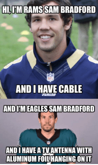 I mean, at least he's stayed on the field!: HI, IM RAMS SAM BRADFORD  NFL  ANDI  HAVE CABLE  AND IIMEAGLES SAM BRADFORD  AND HAVE ATVTANTENNA WITH  ALUMINUM FOIL HANGING ON IT I mean, at least he's stayed on the field!