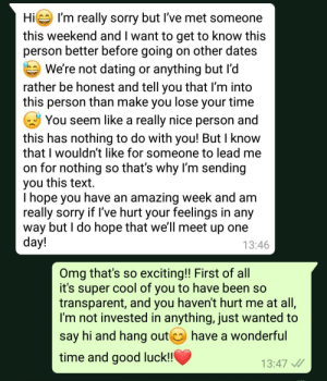 Wholesome posts still a thing?: Hi I'm really sorry but I've met someone  this weekend and I want to get to know this  person better before going on other dates  We're not dating or anything but I'd  rather be honest and tell you that I'm into  this person than make you lose your time  You seem like a really nice person and  this has nothing to do with you! But I know  that I wouldn't like for someone to lead me  on for nothing so that's why I'm sending  you this text  T hope you have an amazing week and am  really sorry if 've hurt your feelings in any  way but I do hope that we'll meet up one  day!  13:46  Omg that's so exciting!! First of all  it's super cool of you to have been so  transparent, and you haven't hurt me at all,  I'm not invested in anything, just wanted to  have a wonderful  say hi and hang out  time and good luck!  13:47 Wholesome posts still a thing?