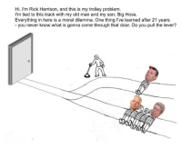 Im Rick Harrison: Hi, I'm Rick Harrison, and this is my trolley problem.  I'm tied to this track with my old man and my son, Big Hoss.  Everything in here is a moral dilemma. One thing I've learned after 21 years  you never know what is gonna come through that door. Do you pull the lever?
