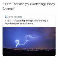 "Disney, Memes, and Omg: ""Hi I'm Thor and your watching Disney  Channel""  @worldsgifts  A heart-shaped lightning strike during a  thunderstorm over France omg"