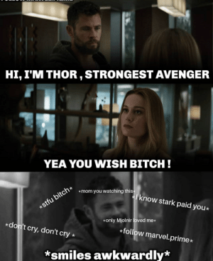 Bitch, Marvel, and Thor: HI, I'M THOR, STRONGEST AVENGER  YEA YOU WISH BITCH!  cf  *mom you watching this  now stark paid you*  *only Mjolnir loved me*  *don't cry, don't cry *  *follow marvel.prime*  *smiles awkwardly* 😂🤟💥