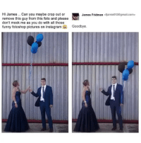 Funny, Memes, and Gmail: Hi James.. Can you maybe crop out or  remove this guy from this foto and please  don't mock me as you do with all those  funny fotoshop pictures on instagramGoodbye.  James Fridman <fjamie013@gmail.com> 😂 This is amazing Cr @fjamie013