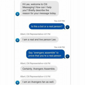 "Avengers, Citi, and Help: Hi Lee, welcome to Citi  Messaging! How can I help  you? Briefly describe the  reason for your message today.  You 4:07 PM  Is this a bot or a real person?  L  Albert, Citi Representative 4:07 PM  I am a real and live person Lee.  You 4:08 PM  Say ""avengers assemble"" to  prove that you're a real person  Albert, Citi Representative 4:09 PM  Certainly. Avengers Assemble.  Albert, Citi Representative 4:10 PM  I am an Avengers fan as well.  A Bots these days"