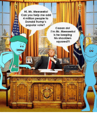 Help, Add, and Can: Hi, Mr. Mees eeks!  Can you help me add  4 million people to  Donald Trump's  popular vote?  Caaan do!  I'm Mr. Meeseeks!  Is he keeping  his shoulders  squared?!
