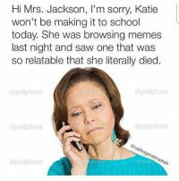 Meme game too strong (reddit-Captain_VAC_Sparrow): Hi Mrs. Jackson, l'm sorry, Katie  won't be making it to school  today. She was browsing memes  last night and saw one that was  so relatable that she literally died.  Gabba  9e, Meme game too strong (reddit-Captain_VAC_Sparrow)