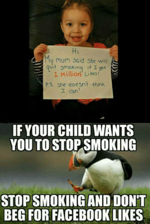 Facebook, Smoking, and Tumblr: Hi  mum said she will  quit smoking if 19e+  1 Million Likes!  P.S. She doesnit think  I can  IF YOUR CHILD WANTS  YOU TO STOP SMOKING  STOP SMOKING AND DON'T  BEG FOR FACEBOOK LIKES srsfunny:This Is Just Getting Ridiculous