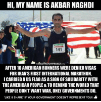 "Animals, Love, and Memes: HI, MY NAME IS AKBAR NAGHDI  141  THE FREETHOUGHTPROJECT  AFTER 10 AMERICAN RUNNERS WERE DENIED VISAS  FOR IRAN'S FIRSTINTERNATIONAL MARATHON,  I CARRIEDA US FLAG AS A SIGN OF SOLIDARITY WITH  THE AMERICAN PEOPLE& TO REMIND THE WORLD THAT  LIKE & SHARE. IF YOUR GOVERNMENT DOESNT REPRESENT You! Many many people all around the earth believe in love for all living beings including animals (dead flesh eating hypocrites) on this planet but it's the select few who brainwash the weak minded ego filled humans to believe we are different and that race, religion and country separate us. I'm tired of all these wars and people killing people because of their own insecurities and ego. I do not support the troops, I do not support anyone who blindly follow orders, I do not support any religion of any kind as religion is a form of government and all government do to stay in power is lie, I do not support meat, dairy, fish, poultry, etc industries, and I do not support nationalism. I'm sure I just offended over 70% of my following and do not give a flying fuck. If my language offends you let's make it 80% then. Stop animal agriculture and let's feed the world, let's stop believing in false gods aka lies and let's believe in ourselves, let's be the angels that heal and restore peace on this planet, let's stop taking orders and start standing up for all injustices, stop fighting wars that have nothing to do with you, stop voting and putting people in power over start taking self responsibility and govern your own actions, be mindful of your thoughts and actions. I can go on forever but I'll probably piss off another 10% of my following. - ""At First The Truth Will Piss You Off But Then It Will Set You Free"" - standup911 fuckthesystem realtalk"