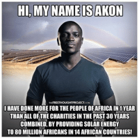 💭 @Akon Has Done More for Africans in One Year Than Most Charities Have Done in Decades! 🙌 REPORT: Across the African continent, more than 600 million African people still live without access to electricity, and 3.5 million people die each year from inhaling toxic fuels or house fires caused while trying to light their homes. . Realizing that access to electricity is one of the key components to increasing the quality of life, rap superstar, and Senegal transplant, Akon decided to take action last year. . As the Guardian reported at the launch of their project in 2015, Akon and his two co-founders — Thione Niang, a Senegalese political activist, and Samba Bathily, a Malian entrepreneur and CEO of the solar energy company Solektra International — believe that what rural African communities need is not overseas charity but affordable renewable energy delivered by fully trained African professionals, managing for-profit projects that bring longevity, generate jobs and build new self-sustaining economies. . They think this initiative could mark the beginning of an African energy renaissance in which the continent becomes the focal point of a global solar power industry. . They were right. . In less than one year, according to the charity group Akon Lighting Africa, a wide range of quality solar solutions, including street lamps, domestic and individual kits, have been installed in 14 African countries. . As a result, a number of households, villages, community houses, schools and health centers located in rural areas have been connected to electricity for the first time ever. Local jobs, primarily for young people, have also been created in these communities, for installation of equipment's and for maintenance.... . - Continued - . 💭 Read the FULL Report: http:-thefreethoughtproject.com-akon-africans-year-charities-decades- 💭 Join Us: @TheFreeThoughtProject 💭 TheFreeThoughtProject 💭 LIKE our Facebook page & Visit our website for more News and Information.... Link in Bio. 💭 www.TheFreeThoughtProject.com: HI, MY NAME IS AKON  FREETHOUGHTPROJECT  I HAVE DONE MORE FOR THE PEOPLEOFAFRICAIN1 YEAR  THAN ALL OF THE CHARITIES IN THE PAST 30 YEARS  COMBINED BY PROVIDING SOLAR ENERGY  TO 80 MILLION AFRICANS IN 14 AFRICAN COUNTRIES! 💭 @Akon Has Done More for Africans in One Year Than Most Charities Have Done in Decades! 🙌 REPORT: Across the African continent, more than 600 million African people still live without access to electricity, and 3.5 million people die each year from inhaling toxic fuels or house fires caused while trying to light their homes. . Realizing that access to electricity is one of the key components to increasing the quality of life, rap superstar, and Senegal transplant, Akon decided to take action last year. . As the Guardian reported at the launch of their project in 2015, Akon and his two co-founders — Thione Niang, a Senegalese political activist, and Samba Bathily, a Malian entrepreneur and CEO of the solar energy company Solektra International — believe that what rural African communities need is not overseas charity but affordable renewable energy delivered by fully trained African professionals, managing for-profit projects that bring longevity, generate jobs and build new self-sustaining economies. . They think this initiative could mark the beginning of an African energy renaissance in which the continent becomes the focal point of a global solar power industry. . They were right. . In less than one year, according to the charity group Akon Lighting Africa, a wide range of quality solar solutions, including street lamps, domestic and individual kits, have been installed in 14 African countries. . As a result, a number of households, villages, community houses, schools and health centers located in rural areas have been connected to electricity for the first time ever. Local jobs, primarily for young people, have also been created in these communities, for installation of equipment's and for maintenance.... . - Continued - . 💭 Read the FULL Report: http:-thefreethoughtproject.com-akon-africans-year-charities-decades- 💭 Join Us: @TheFreeThoughtProject 💭 TheFreeThoughtProject 💭 LIKE our Facebook page & Visit our website for more News and Information.... Link in Bio. 💭 www.TheFreeThoughtProject.com