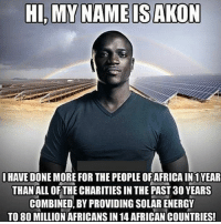 Hi! how2berich: HI, MY NAME IS AKON  HAVE DONEMORE FOR THE PEOPLEOFAFRICA IN 1 YEAR  THAN ALL OF THE CHARITIES IN THE PAST 30 YEARS  COMBINED, BY PROVIDING SOLARENERGY  TO 80 MILLION AFRICANSIN 14 AFRICAN COUNTRIES! Hi! how2berich