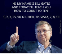HI, MY NAME IS BILL GATES  AND TODAY ILL TEACH YOU  HOW TO COUNT TO TEN  1, 2, 3, 95, 98, NT, 2000, XP, VISTA, 7, 8, 10 Bill Gates counts to 10..