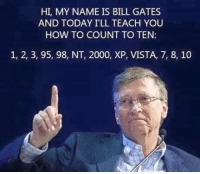 HI, MY NAME IS BILL GATES  AND TODAY ILL TEACH YOU  HOW TO COUNT TO TEN  1, 2, 3, 95, 98, NT, 2000, XP, VISTA, 7, 8, 10 Bill Gates counts to 10...