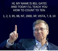 7 8 10: HI, MY NAME IS BILL GATES  AND TODAY I'LL TEACH YOU  HOW TO COUNT TO TEN:  1, 2, 3, 95, 98, NT, 2000, XP, VISTA, 7, 8, 10