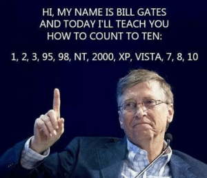 Bill Gates, Tumblr, and Blog: HI, MY NAME IS BILL GATES  AND TODAY I'LL TEACH YOU  HOW TO COUNT TO TEN:  1, 2, 3, 95, 98, NT, 2000, XP, VISTA, 7, 8, 10 srsfunny:Learning To Count With Bill