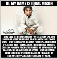Memes, Pakistan, and 🤖: HI, MY NAME IS IQBAL MASIH  The Free Thought  PROJECT COM  I WAS SOLD INTO BONDED LABOR FOR LESS THAN $1&WAS  FORCED TO WORK 12 HR DAYS, 1 DANS A WEEK FORPENNIES.  WHENIWAS10IESCAPED A CARPET FACTORY & HELPED FREE  OVER 3000 KIDS FROM SLAVERY I THEN TOURED VARIOUS  CITIESIN PAKISTAN ASKING THE MASSES TO STAND WITH ME  AGAINST CHILD BONDED LABORBEFORE IWAS MURDERED.  I DIED STANDING UP FOR MY BELIEFS ATTHEAGE OF 12,  BUT MOST PEOPLE HAVE NEVER HEARD MYNAME. Let's make his name famous!  #IqbalMasih #LikeAndShare His Story: http://bit.ly/2lObpm9 Join Us: The Free Thought Project