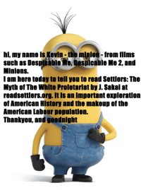 Minion: hi, my name is Kevin - the minion from films  such as Desplcable Me, Despicable Me 2, and  Minions.  I am here today to tell you to read Settlers: The  Myth of The White Proletariat by J. Sakai at  readsettlers.org. It is an important exploration  of Amerlcan Hlstory and the makeup of the  American Labour population.  Thankyou, and goodnight
