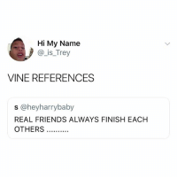 Friends, Real Friends, and Vine: Hi My Name  @ is_Trey  VINE REFERENCES  s @heyharrybaby  REAL FRIENDS ALWAYS FINISH EACH hi