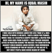 Memes, 🤖, and Working: HI, MY NAMEISIQBAL MASIH  The Free Thought  IWAS SOLD INTO BONDED LABOR FOR LESS THAN $7&WAS  FORCED TO WORK 12 HR DAYS.1DAYSAWEEK FOR PENNIES.  WHENIWAS 10 IESCAPEDA CARPET FACTORY &HELPED FREE  OVER 3000 KIDS FROM SLAVERY I THEN TOURED VARIOUS  CITIES IN PAKISTANASKING THEMASSES TO STAND WITH ME  AGAINST CHILD BONDED LABOR BEFOREIWASMURDERED.  I DIED STANDING UP FOR MYBELIEFSAT THEAGEOF12,  BUT MOST PEOPLE HAVENEVER HEARD MYNAME Much respect☝
