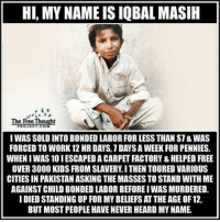 Memes, 🤖, and Page: HI, MY NAMEISIQBAL MASIH  The Pre Thought  I WAS SOLD INTO BONDED LABORFOR LESS THAN $7&WAS  FORCED TO WORK 12 HR DAYS.1DAYSAWEEK FOR PENNIES.  WHENIWAS 10 IESCAPEDA CARPET FACTORY &HELPED FREE  OVER 3000 KIDS FROM SLAVERY I THEN TOURED VARIOUS  CITIES IN PAKISTANASKING THEMASSES TO STAND WITH ME  AGAINST CHILD BONDED LABOR BEFOREIWASMURDERED.  I DIED STANDING UP FOR MY BELIEFS AT THE AGE OF 12,  BUT MOSTPEOPLE HAVE NEVER HEARD MY NAME 💭 Let's make his name famous! IqbalMasih ✊ Read the FULL Report: (link in bio) http:-thefreethoughtproject.com-slavery-masih-fighting-boy- 💭 Join Us: @TheFreeThoughtProject 💭 TheFreeThoughtProject 💭 LIKE our Facebook page & Visit our website for more News and Information. Link in Bio.... 💭 www.TheFreeThoughtProject.com