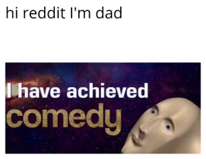 Haha I'm funny. Yes.mp3: hi reddit I'm dad  have achieved  comedy Haha I'm funny. Yes.mp3