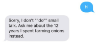 "Sorry, Farming, and Ask: hi  Sorry, I don't """"do"""" small  talk. Ask me about the 12  years I spent farming onions  instead."