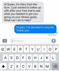 Gotta love Susan 😂: Hi Susan, it's Gary from the  Gym. I just wanted to follow up  with after your free trial to see  what you needed to get you  going on your fitness goals.  What can I do to help?  Hi gary. I've decided to stay fat.  Thank you.  Delivered  Message  Q W E R T Y U I O P  A S D F G H J K L Gotta love Susan 😂