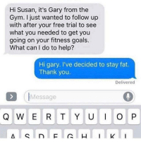 Opness: Hi Susan, it's Gary from the  Gym. I just wanted to follow up  with after your free trial to see  what you needed to get you  going on your fitness goals.  What can I do to help?  Hi gary. I've decided to stay fat.  Thank you.  Delivered  IMessage  Q W E R T Y U OP