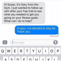 Same @northwitch69 fuckit fatandhappy: Hi Susan, it's Gary from the  Gym. just wanted to follow up  with after your free trial to see  what you needed to get you  going on your fitness goals.  What can I do to help?  Hi gary. I've decided to stay fat.  Thank you  Delivered  Message  Q W E R T Y U I O P Same @northwitch69 fuckit fatandhappy