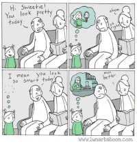 """Beautiful, Girls, and Tumblr: Hi SWeetie  You look Pretty  ovi  hem  today  I mean you look  So smarttoday  much  better  www.lunarbaboon.com <p><a href=""""https://0marzipan.tumblr.com/post/163664786224/small-things-really-make-a-big-difference"""" class=""""tumblr_blog"""">0marzipan</a>:</p> <blockquote><p>Small things really make a big difference.</p></blockquote> <p>I like how you reblogged this from me and deleted my comment. I'll say it again: there's literally nothing wrong with saying your little girl looks pretty.</p><p>What I hate about this and things like it is that it acts like being pretty and being smart are mutually exclusive, and that daring to call a woman attractive is somehow discounting her intelligence. How? When someone says a man is handsome I don't hear anybody screaming that that is somehow discounting his intelligence, so how is it that women can't receive compliments about their appearance while still being considered intelligent? I also hate how things like this act like caring about your appearance is inherently wrong and all you should be thinking about is being a scientist if you're a girl. So the first comment had her envisioning being a beautiful woman and looking at herself in the mirror. So what? Would that be so wrong if that's how she wanted to grow up? Plenty of girls enjoy dolling themselves up in the mirror to look as good as possible. They make successful careers modeling and acting. They are not less valid than women who decide to be scientists. Tell your daughter she is smart. But don't expect that to instantly make her more interested in science than she isn't dolls. If she is more interested in dolls, let her be. If you truly want women to decide for themselves then stop acting like women who like traditionally feminine things are somehow lesser or doing it wrong, and stop treating women like they're too stupid to realize that they can be both intelligent and attractive.</p>"""