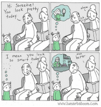 New comic about the things we say. Www.lunarbaboon.com: Hi SWeetie!  You look Pretty  today  hem  I mean you loo K  so smart today  much  better  www.lunarbaboon.com New comic about the things we say. Www.lunarbaboon.com