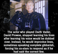 Darth Vader, Memes, and Star: HI  The actor who played Darth Vader,  David Prowse, stopped learning his lines  after learning his voice would be dubbed  over. Instead, he would improvise lines,  sometimes speaking complete gibberish,  forcing his co-stars to respond as if he  had said the correct line.