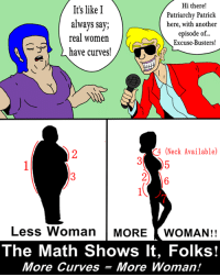 patriarchy: Hi there!  It's like I  Patriarchy Patrick  always say;  here, with another  episode of...  real women  Excuse-Busters!  have curves!  (Neck Available)  Less Woman  MORE  WOMAN!!  The Math Shows It, Folks!  More Curves More Woman!