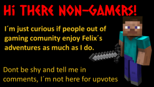 Gaming, Gamer, and Comments: Hi THERE NONGAMERS!  I'm just curious if people out of  gaming comunity enjoy Felix's  adventures as much as I do.  Dont be shy and tell me in  comments, I'm not here for upvotes Not everyone on this sub is a gamer, right?