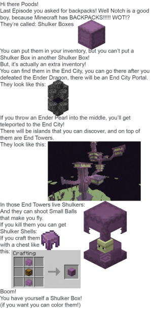 Minecraft, Discover, and Good: Hi there Poods!  Last Episode you asked for backpacks! Well Notch is a good  boy, because Minecraft has BACKPACKS!!! WOT!?  They're called: Shulker Boxes  You can put them in your inventory, but you can't put a  Shulker Box in another Shulker Box!  But, it's actually an extra inventory!  You can find them in the End City, you can go there after you  defeated the Ender Dragon, there will be an End City Portal.  They look like this:  If you throw an Ender Pearl into the middle, you'll get  teleported to the End City!  There will be islands that you can discover, and on top of  them are End Towers.  They look like this:  In those End Towers live Shulkers:  And they can shoot Small Balls  that make you fly.  If you kill them you can get  Shulker Shells:  If you craft them  with a chest like  this: Crafting  Boom!  You have yourself a Shulker Box!  (if you want you can color them!) BACKPACK TIME!!!1!1!1!!