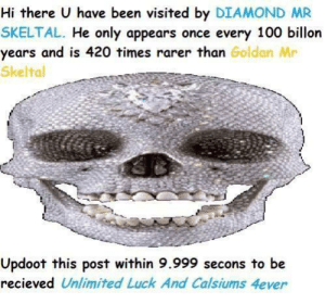 Updoot: Hi there U have been visited by DIAMOND MR  SKELTAL. He only appears once every 100 billon  years and is 420 times rarer than Goldan Mr  Skeltal  Updoot this post within 9.999 secons to be  recieved Unlimited Luck And Calsiums 4ever Updoot