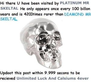 Anaconda, Diamond, and Luck: Hi there U have been visited by PLATINUM MR  SKELTAL He only appears once every 100 billon  years and is 4200times rarer than DIAMOND MR  SKELTAL  Updoot this post within 9.999 secons to be  recieved Unlimited Luck And Calsiums 4ever Updoot bois