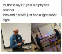 Life, Teacher, and Wife: hi, this is my 85 year old physics  teacher  him and his wife just had a light saber  fight Never take life too seriously