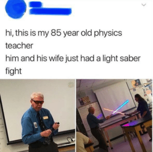 Teacher, Wife, and Old: hi, this is my 85 year old physics  teacher  him and his wife just had a light saber  fight Professor Palpatine